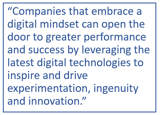 """Companies that embrace a digital mindset can open the door to greater performance and success by leveraging the latest digital technology to inspire and drive experimentation, ingenuity and innovation."""